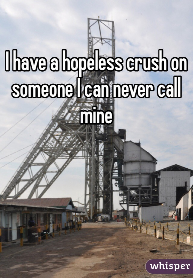 I have a hopeless crush on someone I can never call mine