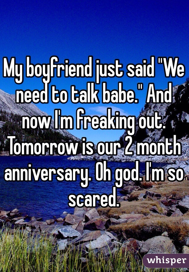 """My boyfriend just said """"We need to talk babe."""" And now I'm freaking out. Tomorrow is our 2 month anniversary. Oh god. I'm so scared."""