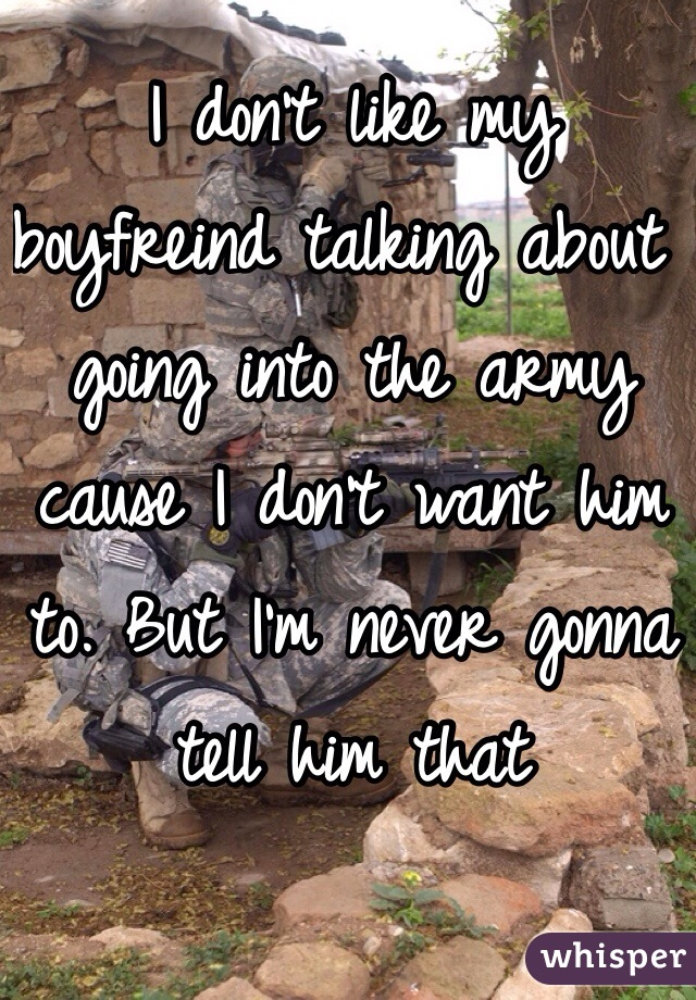 I don't like my boyfreind talking about going into the army cause I don't want him to. But I'm never gonna tell him that