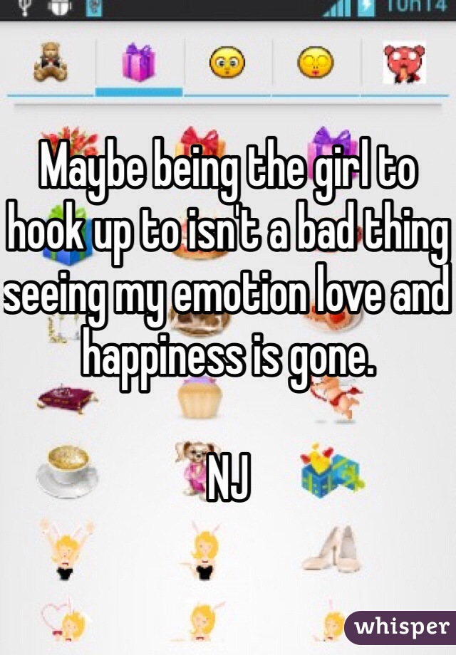 Maybe being the girl to hook up to isn't a bad thing seeing my emotion love and happiness is gone.   NJ