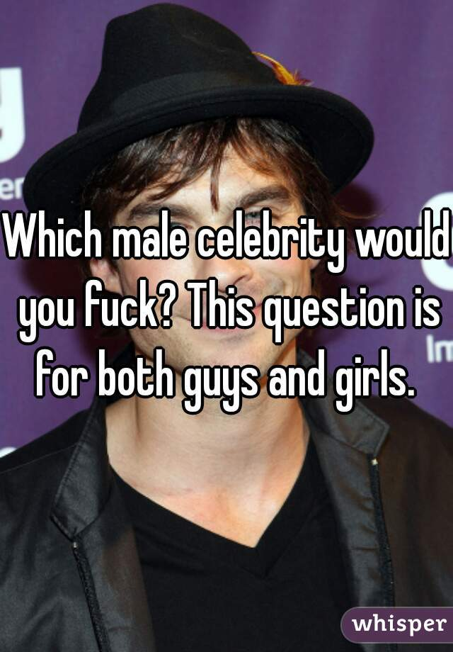 Which male celebrity would you fuck? This question is for both guys and girls.