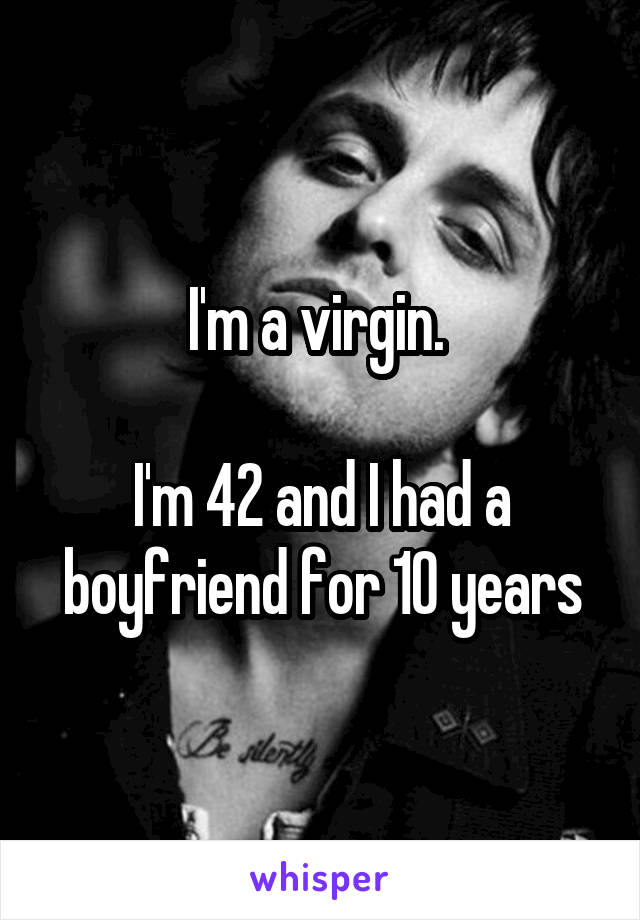 I'm a virgin.   I'm 42 and I had a boyfriend for 10 years