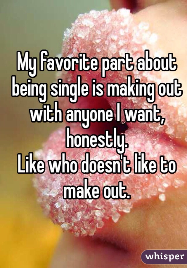 My favorite part about being single is making out with anyone I want, honestly.  Like who doesn't like to make out.