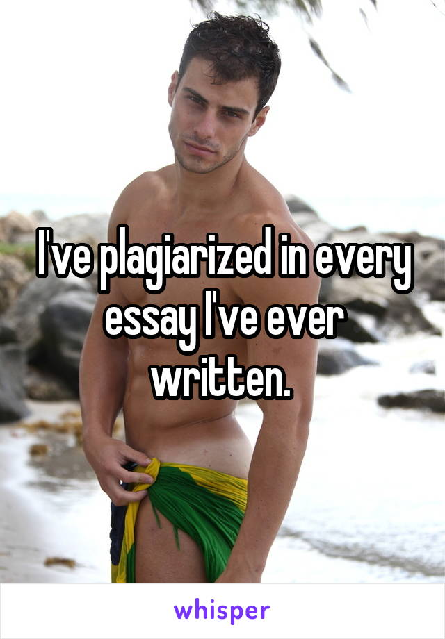 I've plagiarized in every essay I've ever written.