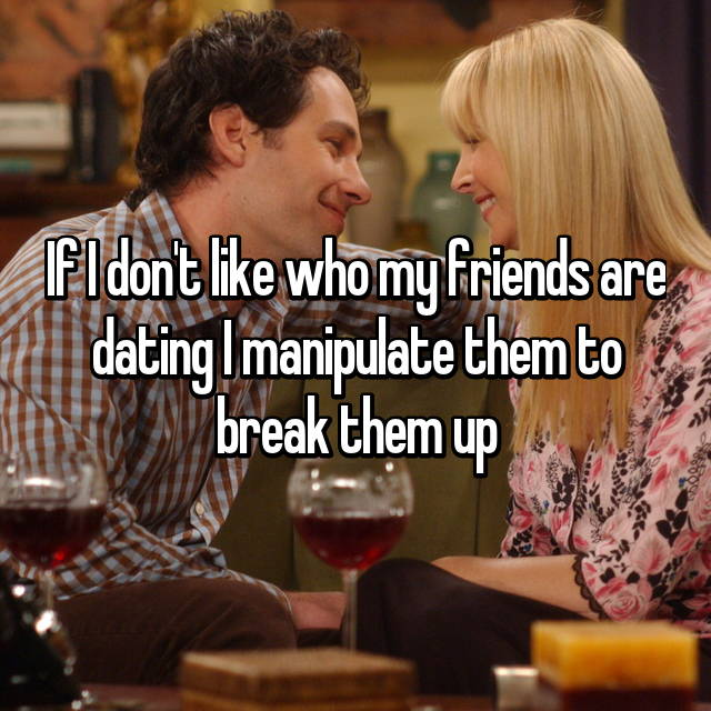 If I don't like who my friends are dating I manipulate them to break them up