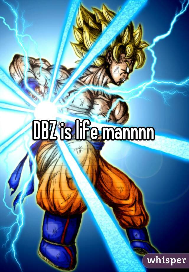 DBZ is life mannnn