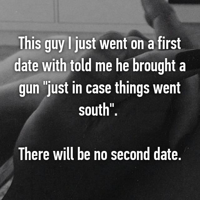 "This guy I just went on a first date with told me he brought a gun ""just in case things went south"".   There will be no second date."