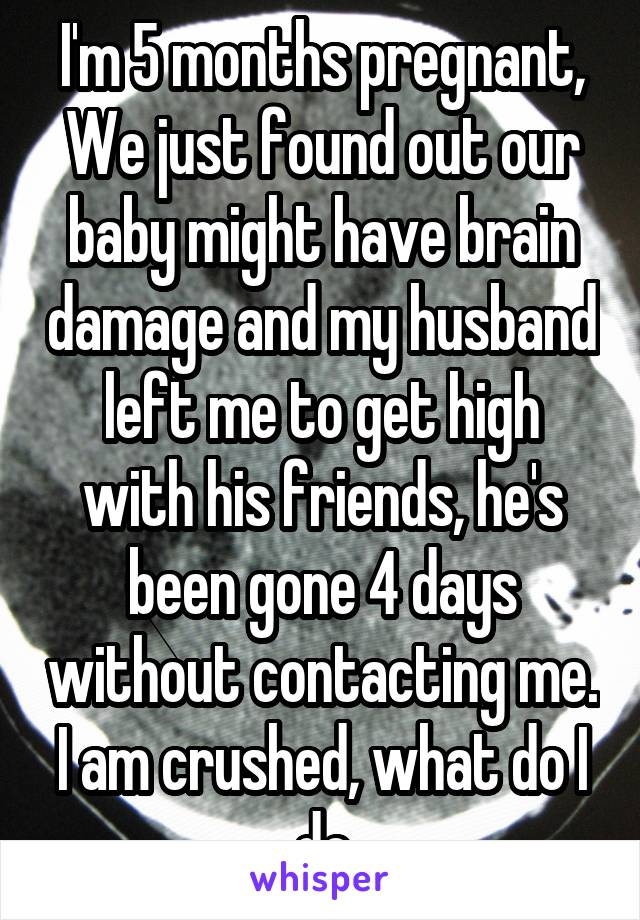 I'm 5 months pregnant, We just found out our baby might have brain damage and my husband left me to get high with his friends, he's been gone 4 days without contacting me. I am crushed, what do I do