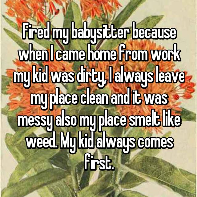 Fired my babysitter because when I came home from work my kid was dirty, I always leave my place clean and it was messy also my place smelt like weed. My kid always comes first.