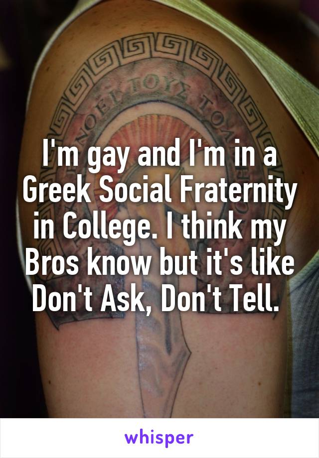 I'm gay and I'm in a Greek Social Fraternity in College. I think my Bros know but it's like Don't Ask, Don't Tell.