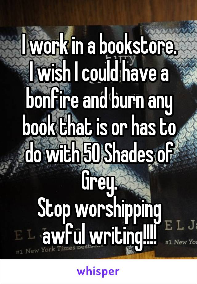 I work in a bookstore. I wish I could have a bonfire and burn any book that is or has to do with 50 Shades of Grey. Stop worshipping awful writing!!!!