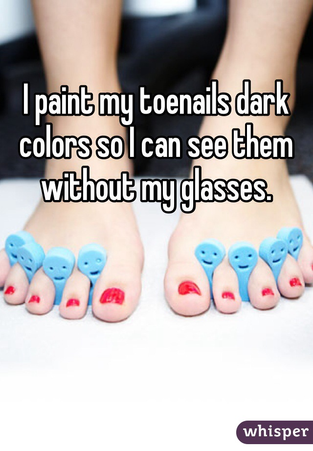 I paint my toenails dark colors so I can see them without my glasses.