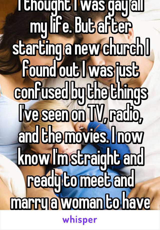 I thought I was gay all my life. But after starting a new church I found out I was just confused by the things I've seen on TV, radio, and the movies. I now know I'm straight and ready to meet and marry a woman to have kids with.