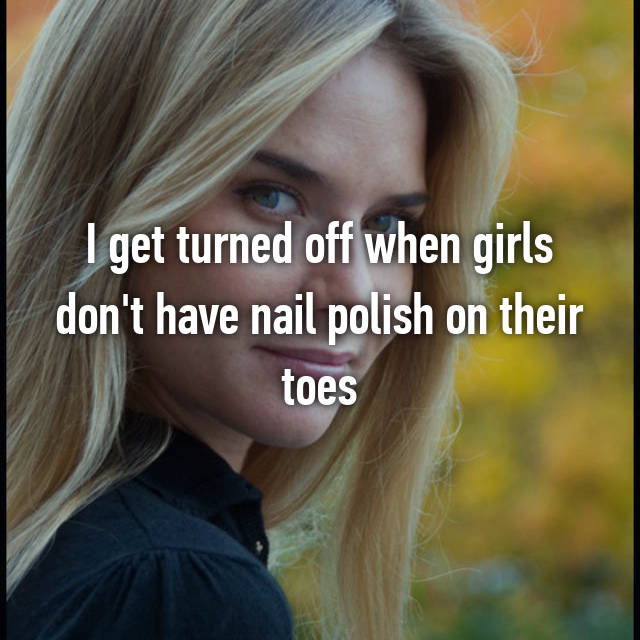 I get turned off when girls don't have nail polish on their toes