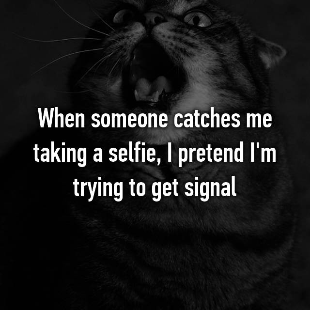 When someone catches me taking a selfie, I pretend I'm trying to get signal