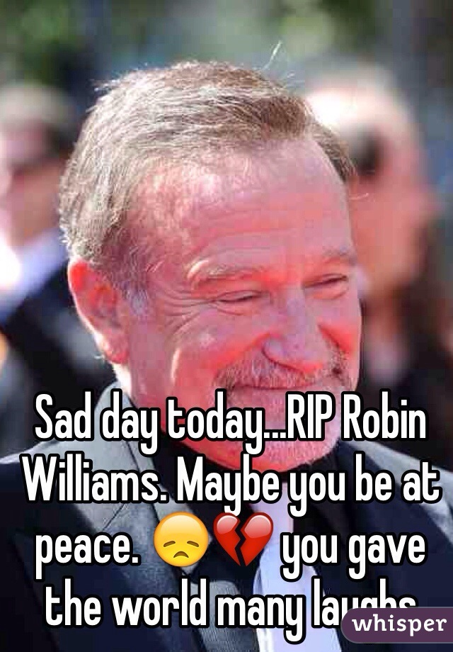 Sad day today...RIP Robin Williams. Maybe you be at peace. 😞💔 you gave the world many laughs