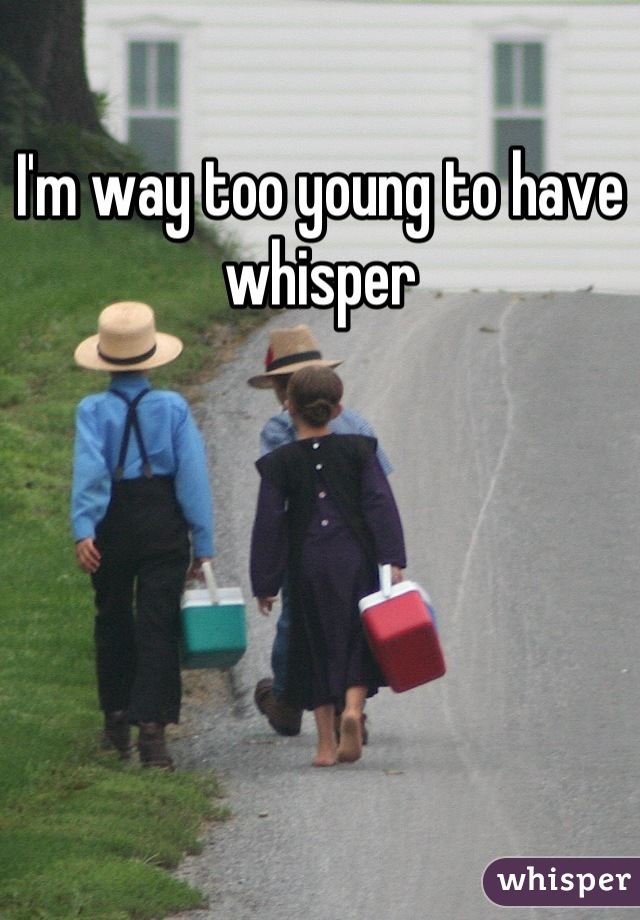 I'm way too young to have whisper