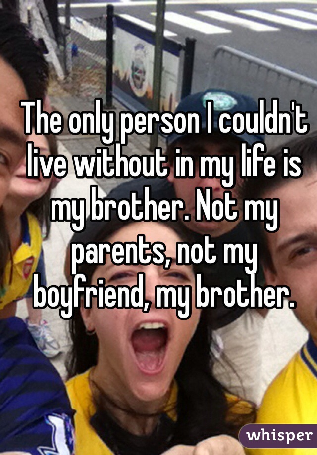 The only person I couldn't live without in my life is my brother. Not my parents, not my boyfriend, my brother.