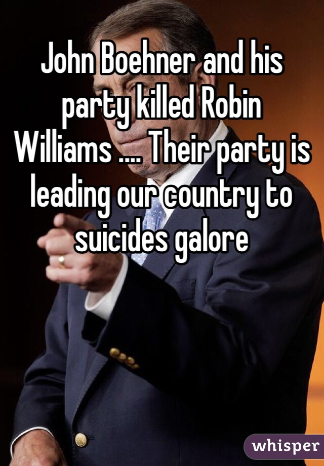 John Boehner and his party killed Robin Williams .... Their party is leading our country to suicides galore
