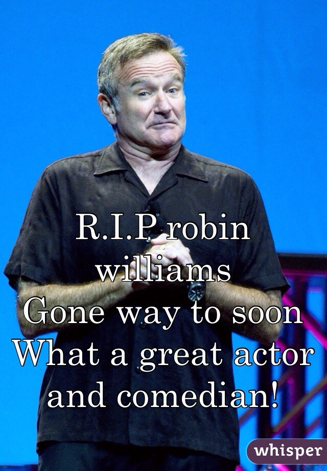 R.I.P robin williams  Gone way to soon What a great actor and comedian!