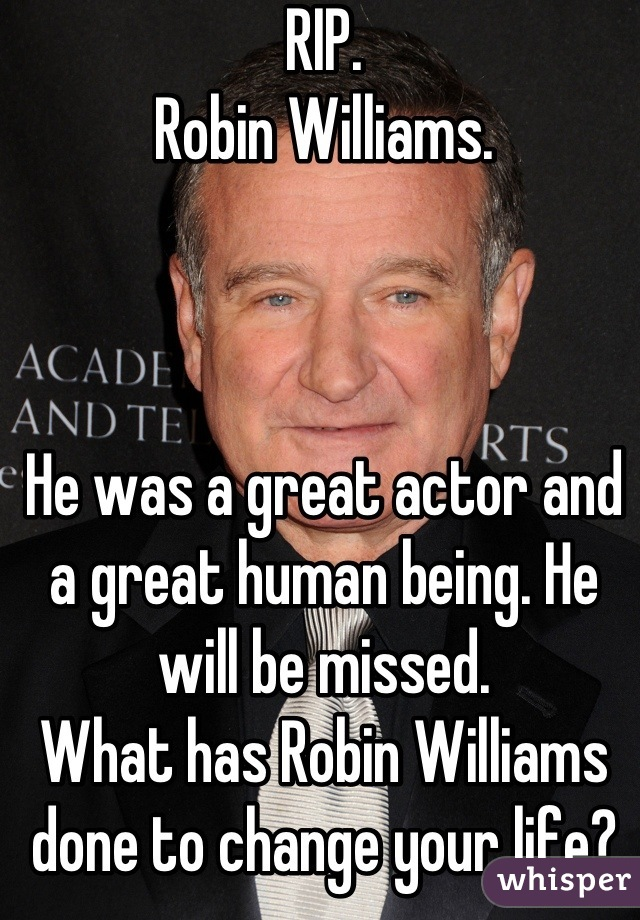RIP.  Robin Williams.     He was a great actor and a great human being. He will be missed.  What has Robin Williams done to change your life?