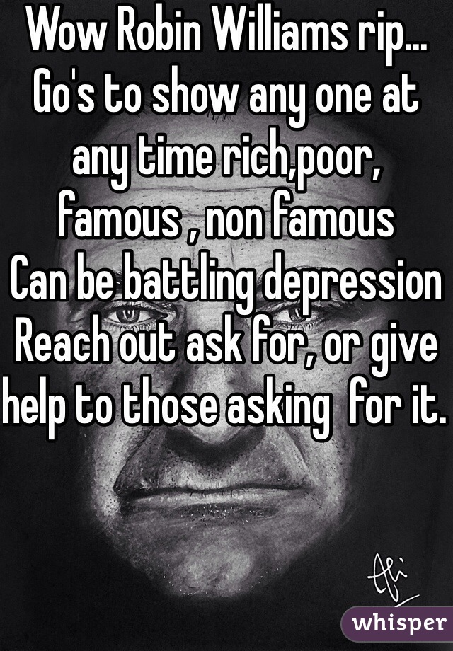 Wow Robin Williams rip... Go's to show any one at any time rich,poor, famous , non famous  Can be battling depression  Reach out ask for, or give help to those asking  for it.