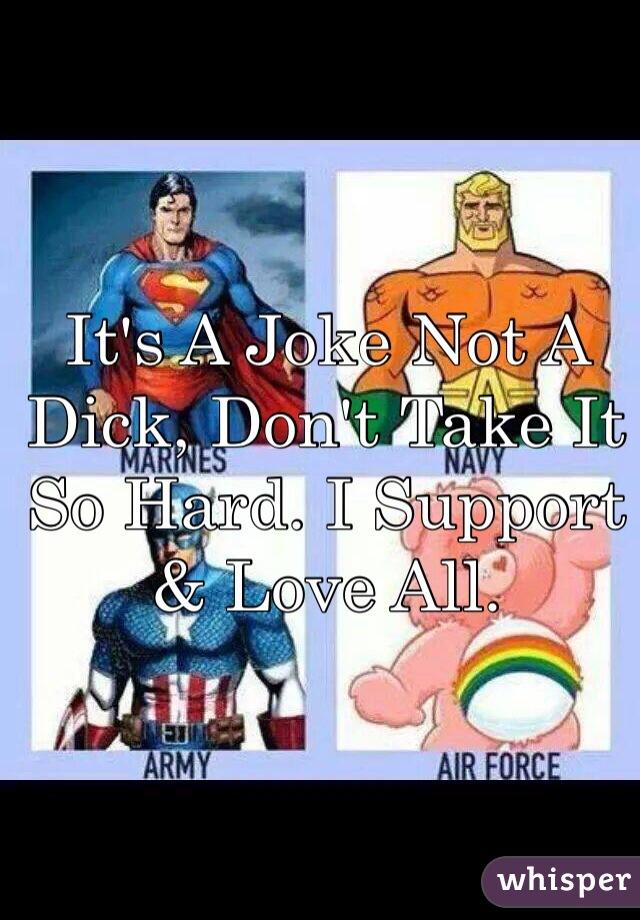 It's A Joke Not A Dick, Don't Take It So Hard. I Support & Love All.