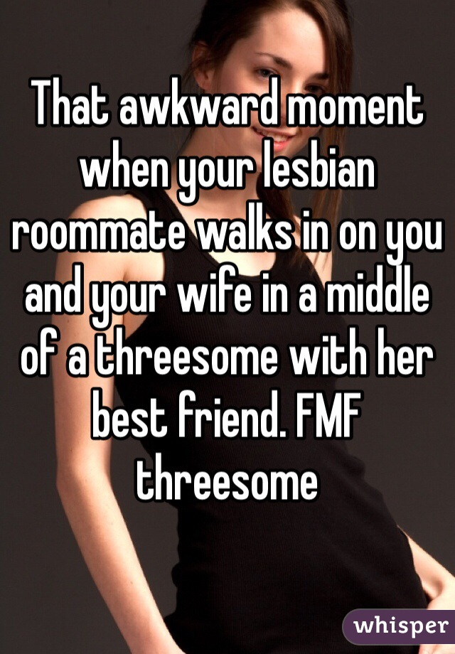 That awkward moment when your lesbian roommate walks in on you and your wife in a middle of a threesome with her best friend. FMF threesome