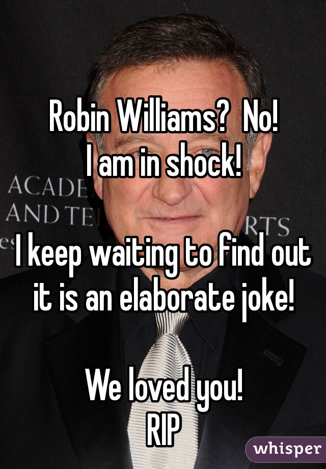 Robin Williams?  No! I am in shock!  I keep waiting to find out it is an elaborate joke!  We loved you! RIP