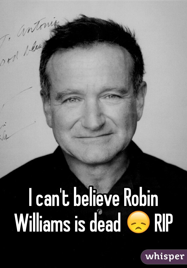 I can't believe Robin Williams is dead 😞 RIP
