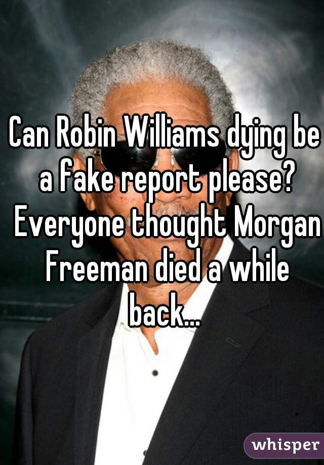Can Robin Williams dying be a fake report please? Everyone thought Morgan Freeman died a while back...