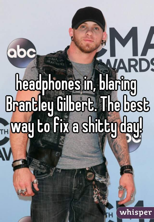 headphones in, blaring Brantley Gilbert. The best way to fix a shitty day!