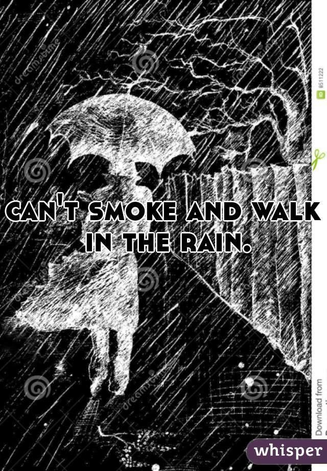 can't smoke and walk in the rain.