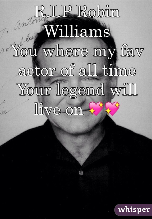 R.I.P Robin Williams  You where my fav actor of all time Your legend will live on 💖💖