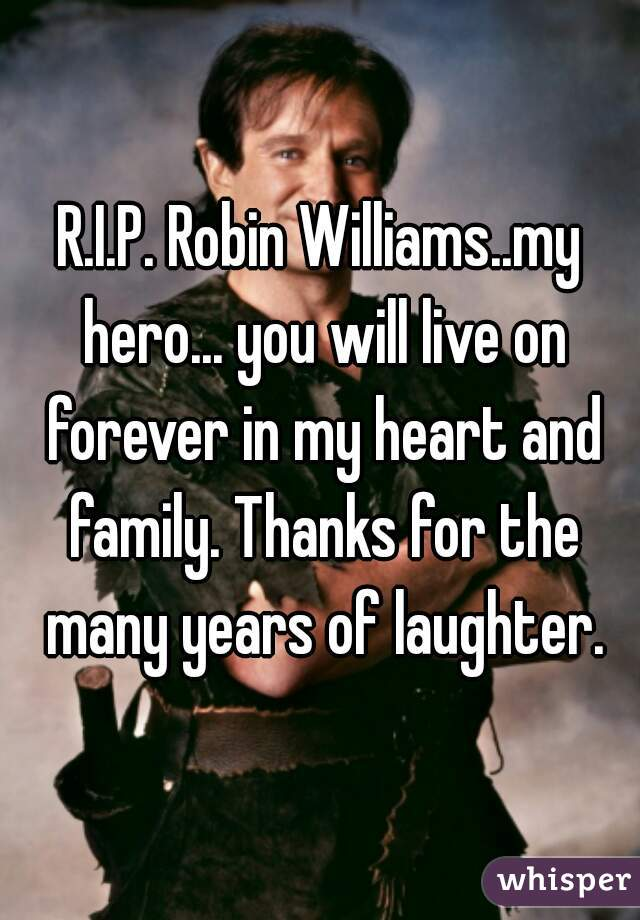 R.I.P. Robin Williams..my hero... you will live on forever in my heart and family. Thanks for the many years of laughter.