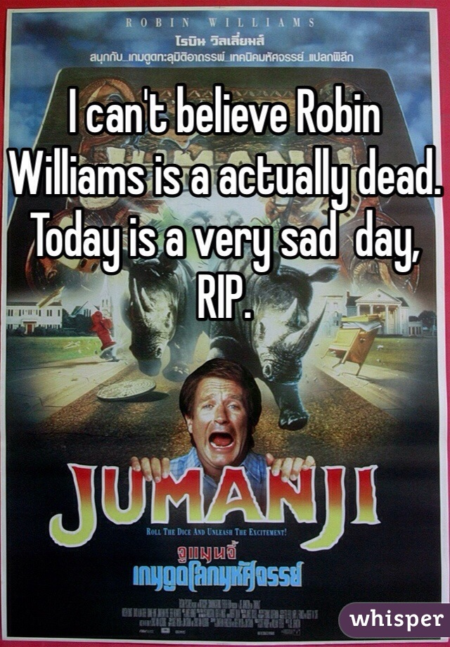 I can't believe Robin Williams is a actually dead. Today is a very sad  day, RIP.