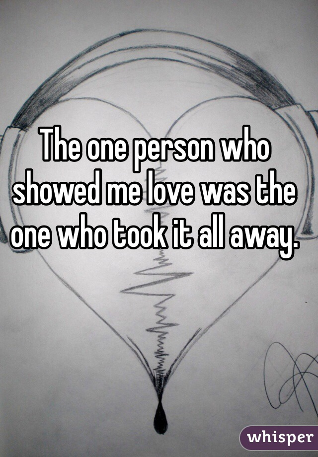 The one person who showed me love was the one who took it all away.