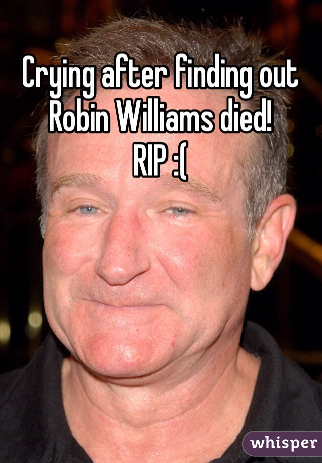 Crying after finding out Robin Williams died!  RIP :(
