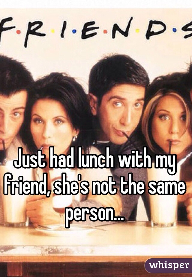 Just had lunch with my friend, she's not the same person...