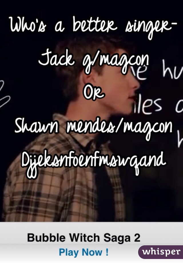 Who's a better singer-  Jack g/magcon Or  Shawn mendes/magcon Djjeksnfoenfmswqand