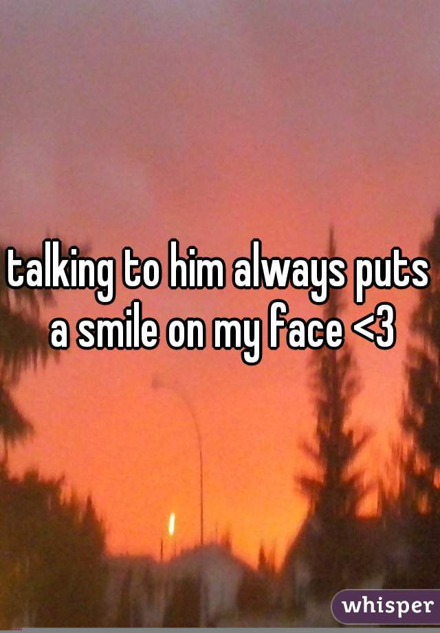 talking to him always puts a smile on my face <3