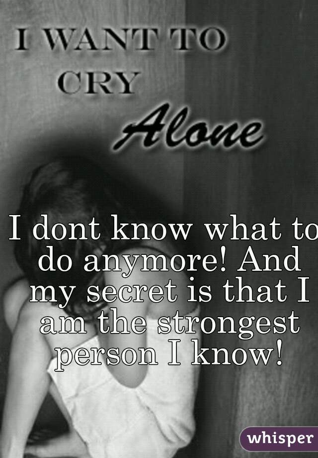 I dont know what to do anymore! And my secret is that I am the strongest person I know!