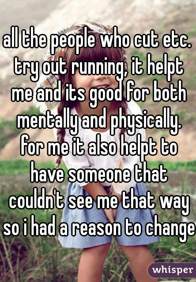 all the people who cut etc. try out running, it helpt me and its good for both mentally and physically. for me it also helpt to have someone that couldn't see me that way so i had a reason to change