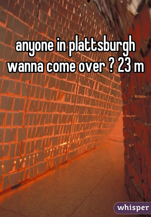 anyone in plattsburgh wanna come over ? 23 m