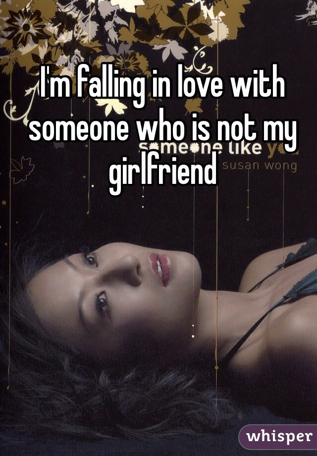 I'm falling in love with someone who is not my girlfriend