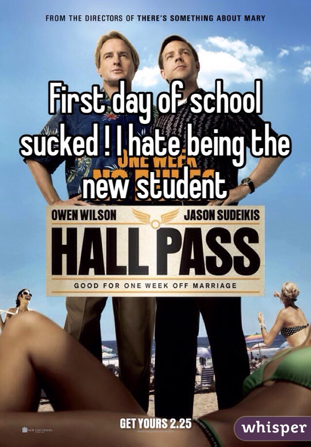 First day of school sucked ! I hate being the new student