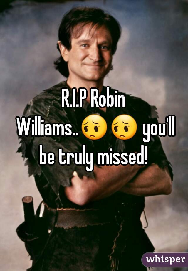 R.I.P Robin Williams..😔😔 you'll be truly missed!