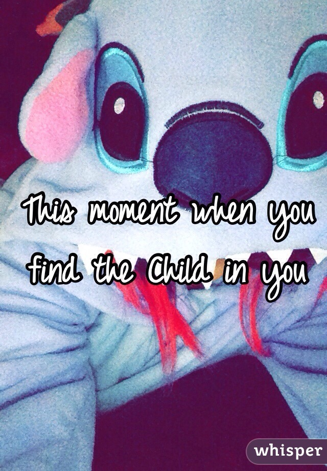 This moment when you find the Child in you