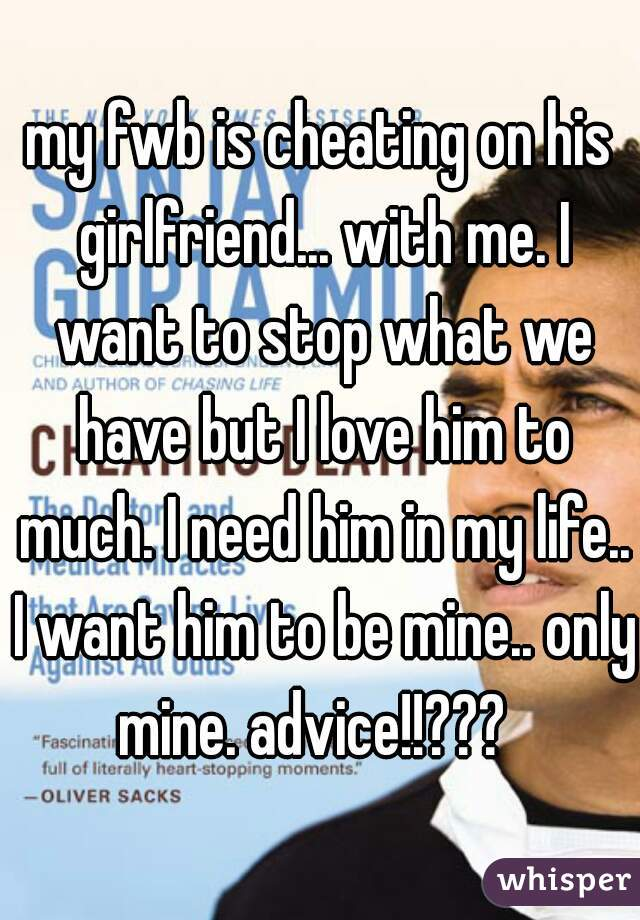 my fwb is cheating on his girlfriend... with me. I want to stop what we have but I love him to much. I need him in my life.. I want him to be mine.. only mine. advice!!???