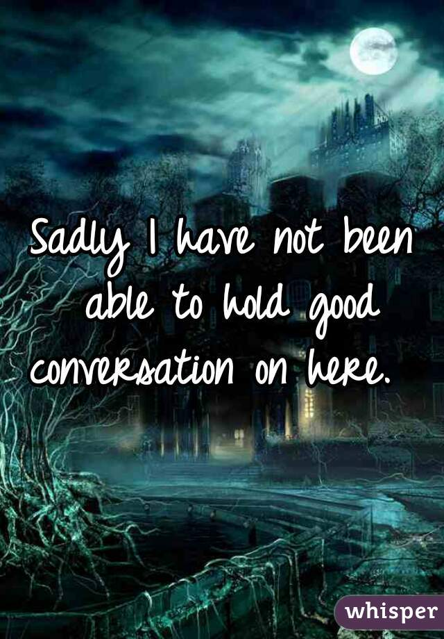 Sadly I have not been able to hold good conversation on here.